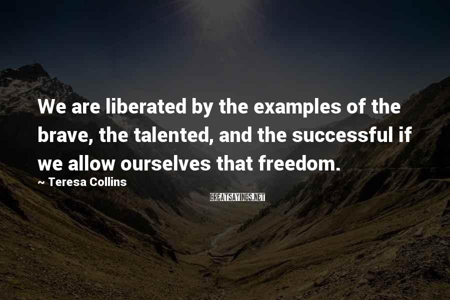 Teresa Collins Sayings: We are liberated by the examples of the brave, the talented, and the successful if