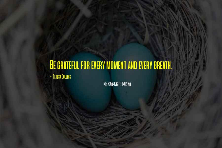 Teresa Collins Sayings: Be grateful for every moment and every breath.