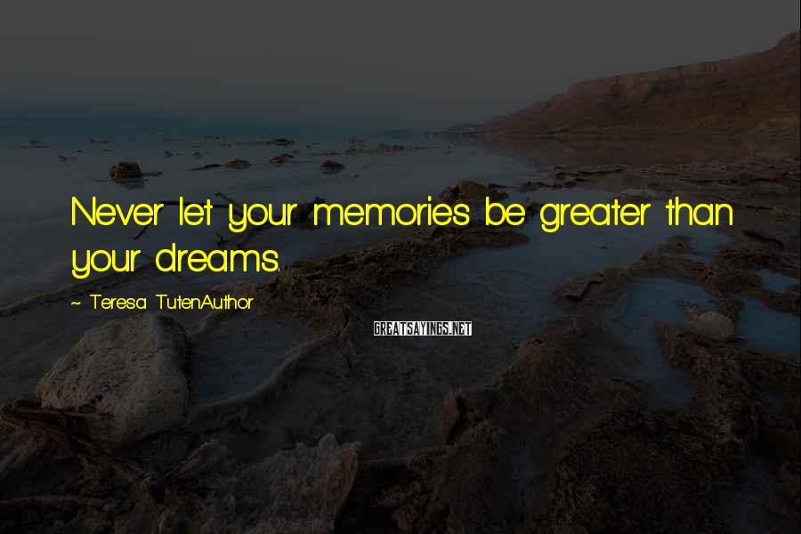 Teresa TutenAuthor Sayings: Never let your memories be greater than your dreams.