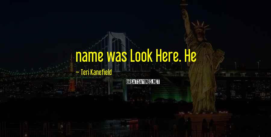 Teri Kanefield Sayings: name was Look Here. He