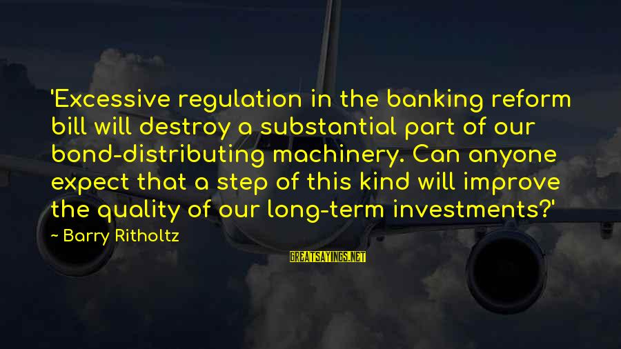 Term Bond Sayings By Barry Ritholtz: 'Excessive regulation in the banking reform bill will destroy a substantial part of our bond-distributing