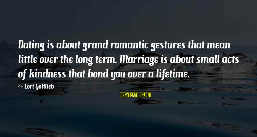 Term Bond Sayings By Lori Gottlieb: Dating is about grand romantic gestures that mean little over the long term. Marriage is