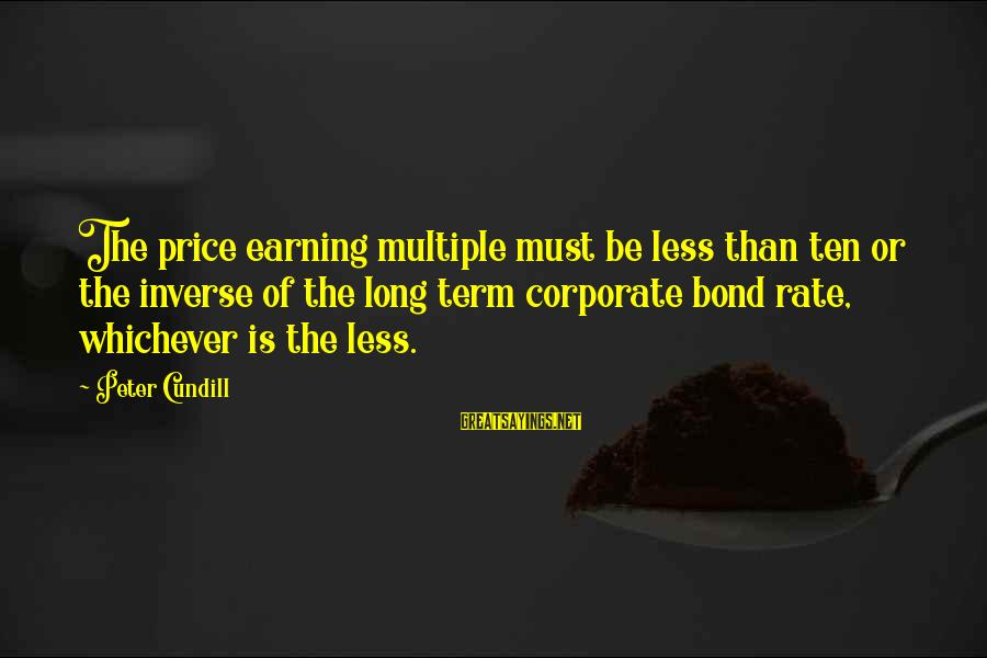 Term Bond Sayings By Peter Cundill: The price earning multiple must be less than ten or the inverse of the long