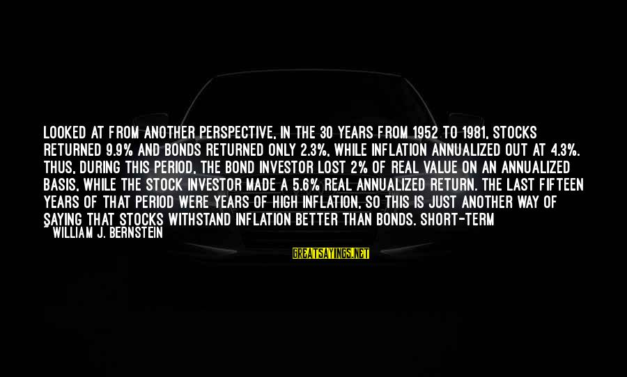 Term Bond Sayings By William J. Bernstein: Looked at from another perspective, in the 30 years from 1952 to 1981, stocks returned