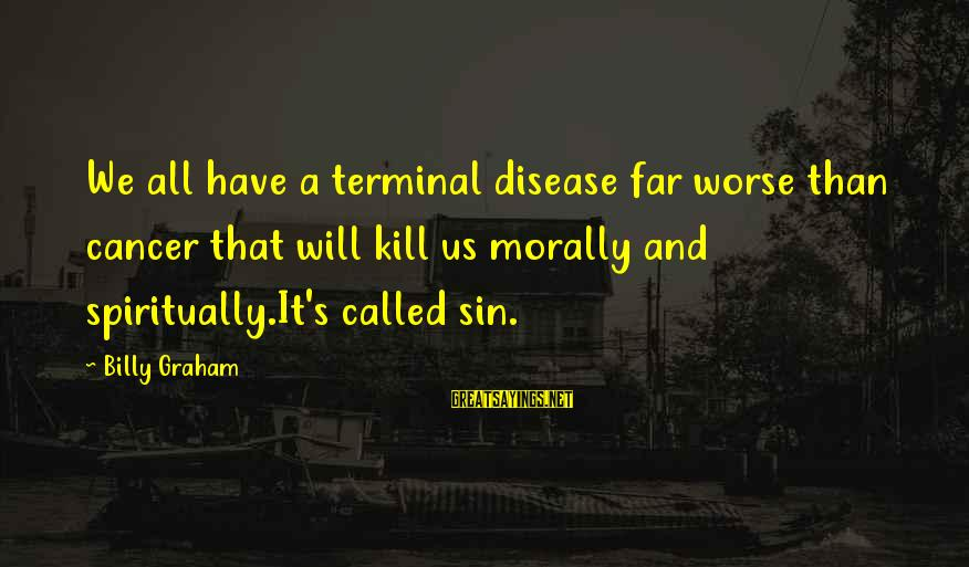 Terminal Disease Sayings By Billy Graham: We all have a terminal disease far worse than cancer that will kill us morally
