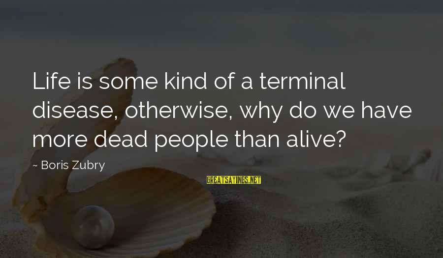 Terminal Disease Sayings By Boris Zubry: Life is some kind of a terminal disease, otherwise, why do we have more dead