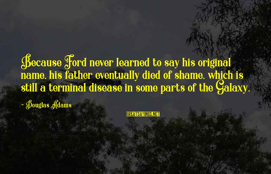 Terminal Disease Sayings By Douglas Adams: Because Ford never learned to say his original name, his father eventually died of shame,