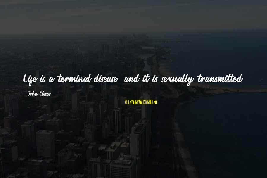 Terminal Disease Sayings By John Cleese: Life is a terminal disease, and it is sexually transmitted.