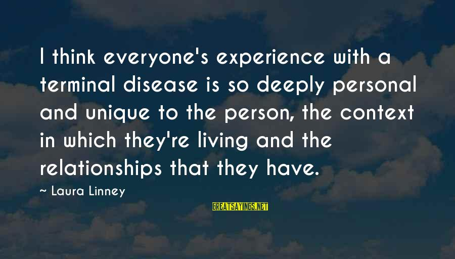 Terminal Disease Sayings By Laura Linney: I think everyone's experience with a terminal disease is so deeply personal and unique to