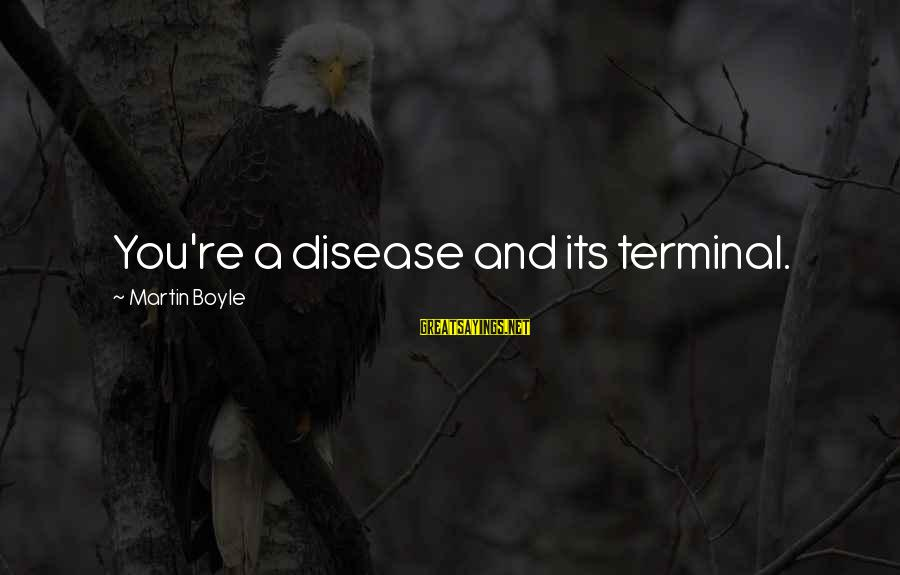 Terminal Disease Sayings By Martin Boyle: You're a disease and its terminal.