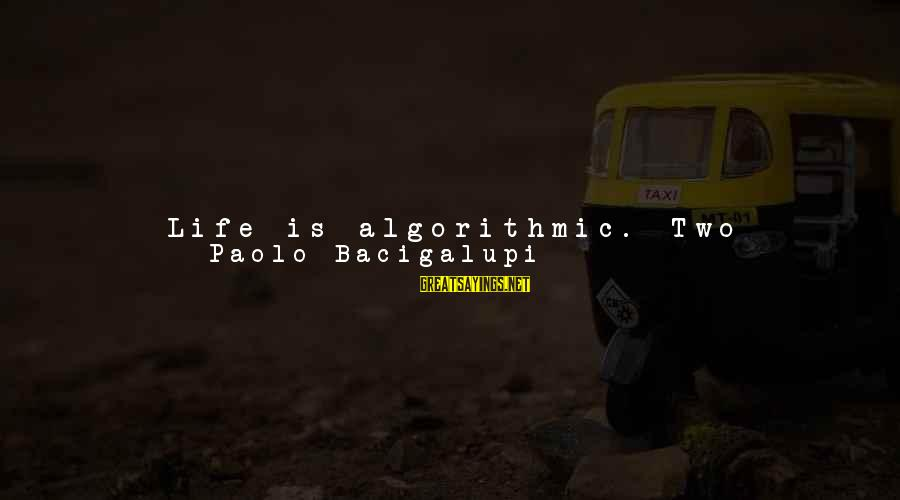 Terminal Disease Sayings By Paolo Bacigalupi: Life is algorithmic. Two becomes four, becomes ten thousand, becomes a plague. Maybe it's everywhere