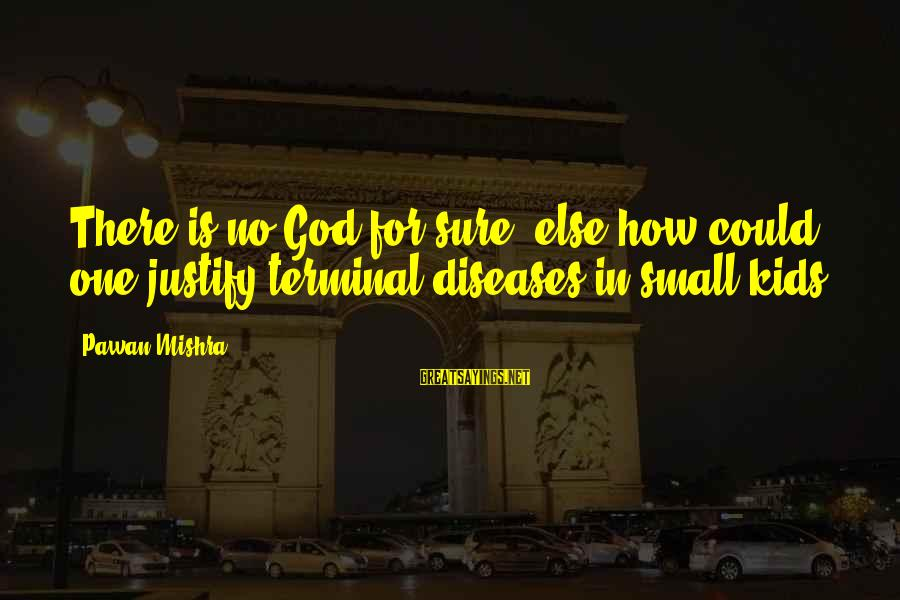 Terminal Disease Sayings By Pawan Mishra: There is no God for sure, else how could one justify terminal diseases in small