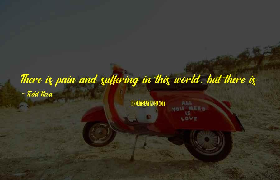 Terminal Disease Sayings By Todd Neva: There is pain and suffering in this world, but there is also joy, and not