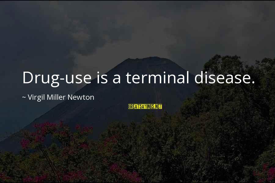 Terminal Disease Sayings By Virgil Miller Newton: Drug-use is a terminal disease.