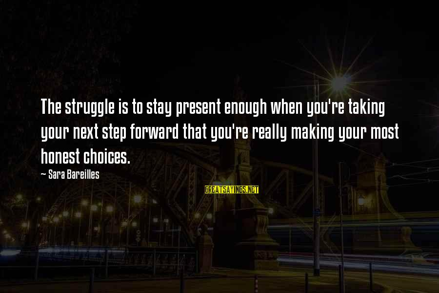Terminating Relationship Sayings By Sara Bareilles: The struggle is to stay present enough when you're taking your next step forward that