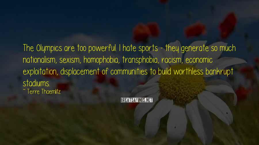 Terre Thaemlitz Sayings: The Olympics are too powerful. I hate sports - they generate so much nationalism, sexism,