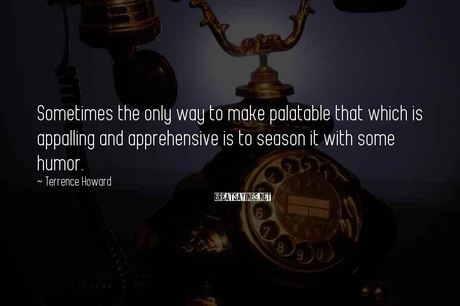 Terrence Howard Sayings: Sometimes the only way to make palatable that which is appalling and apprehensive is to