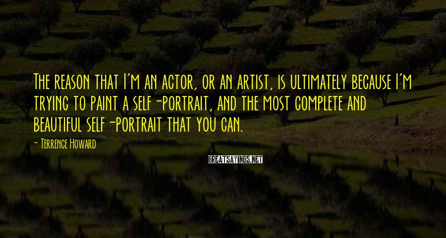 Terrence Howard Sayings: The reason that I'm an actor, or an artist, is ultimately because I'm trying to