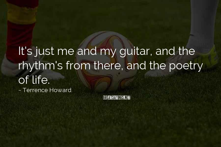 Terrence Howard Sayings: It's just me and my guitar, and the rhythm's from there, and the poetry of