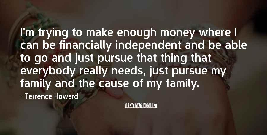 Terrence Howard Sayings: I'm trying to make enough money where I can be financially independent and be able