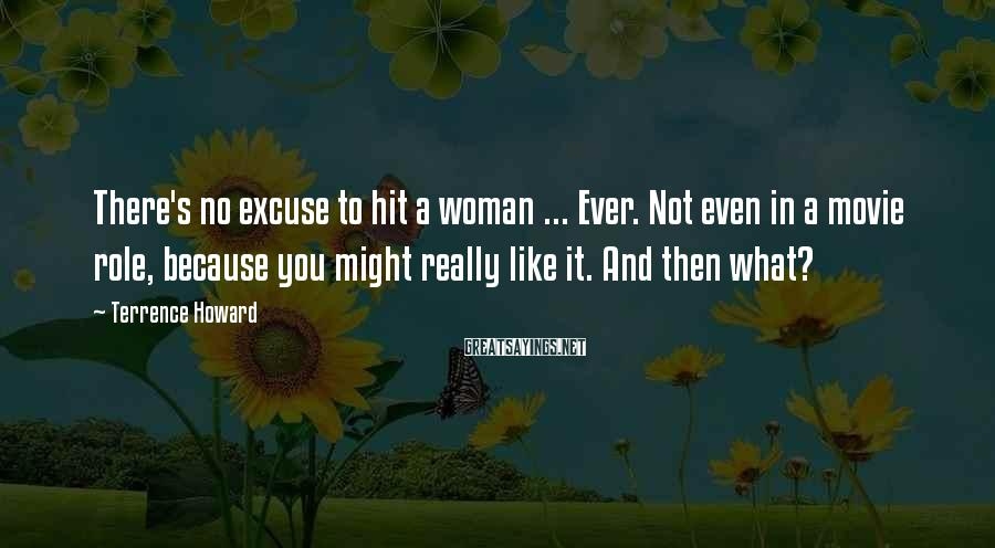 Terrence Howard Sayings: There's no excuse to hit a woman ... Ever. Not even in a movie role,
