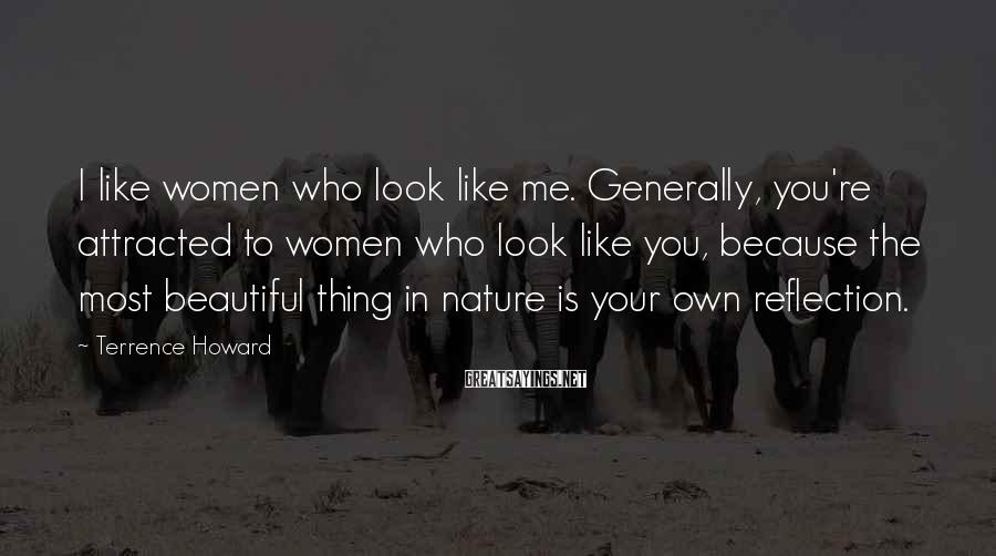 Terrence Howard Sayings: I like women who look like me. Generally, you're attracted to women who look like