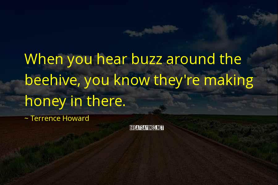 Terrence Howard Sayings: When you hear buzz around the beehive, you know they're making honey in there.