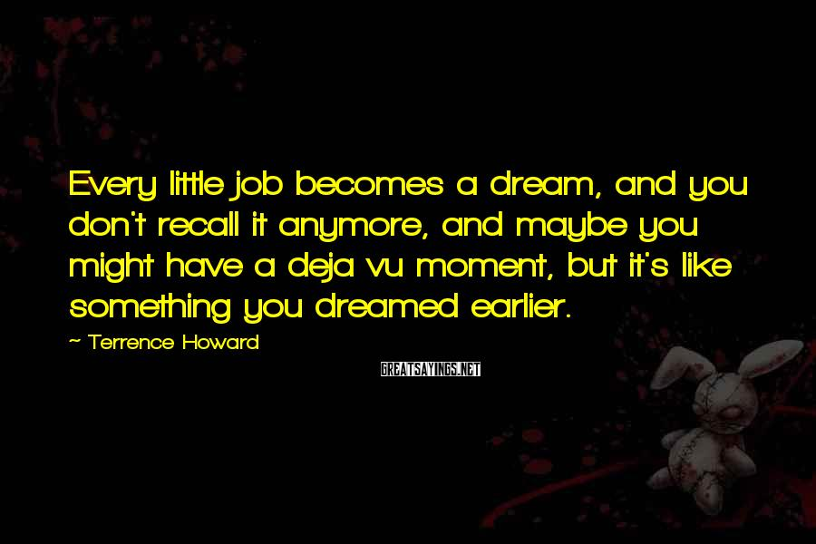 Terrence Howard Sayings: Every little job becomes a dream, and you don't recall it anymore, and maybe you