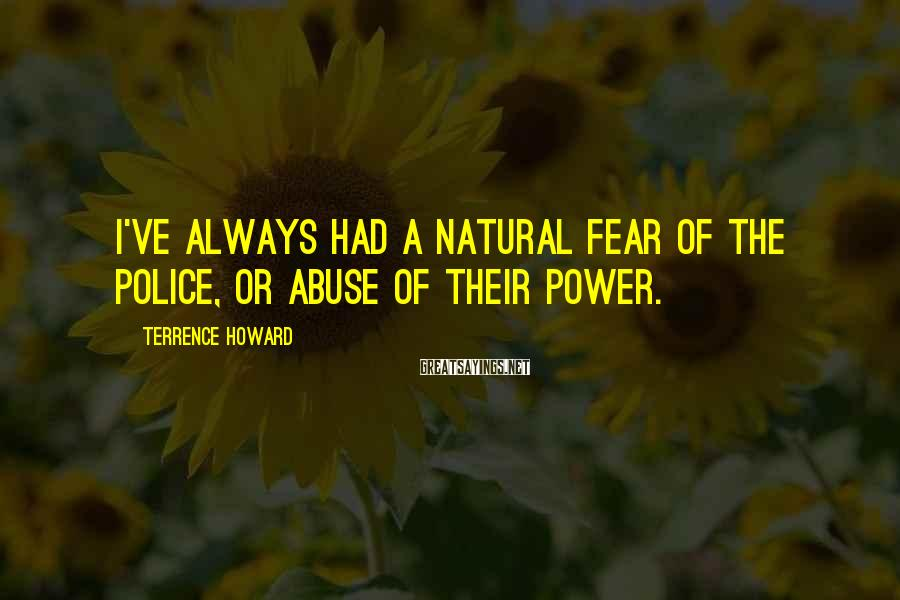 Terrence Howard Sayings: I've always had a natural fear of the police, or abuse of their power.