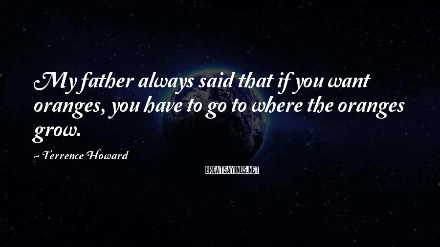 Terrence Howard Sayings: My father always said that if you want oranges, you have to go to where