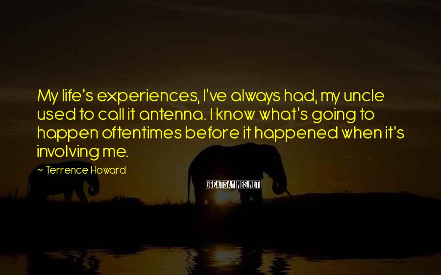 Terrence Howard Sayings: My life's experiences, I've always had, my uncle used to call it antenna. I know