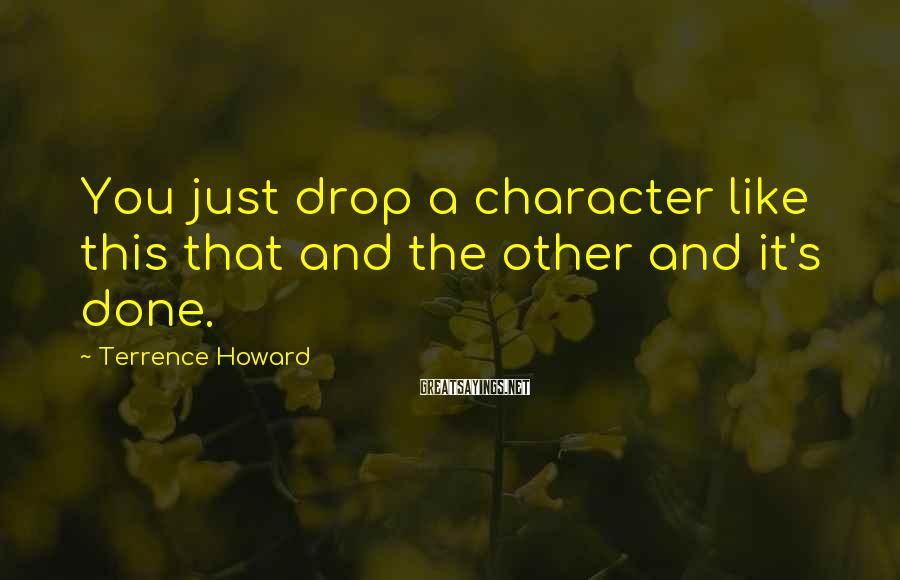 Terrence Howard Sayings: You just drop a character like this that and the other and it's done.