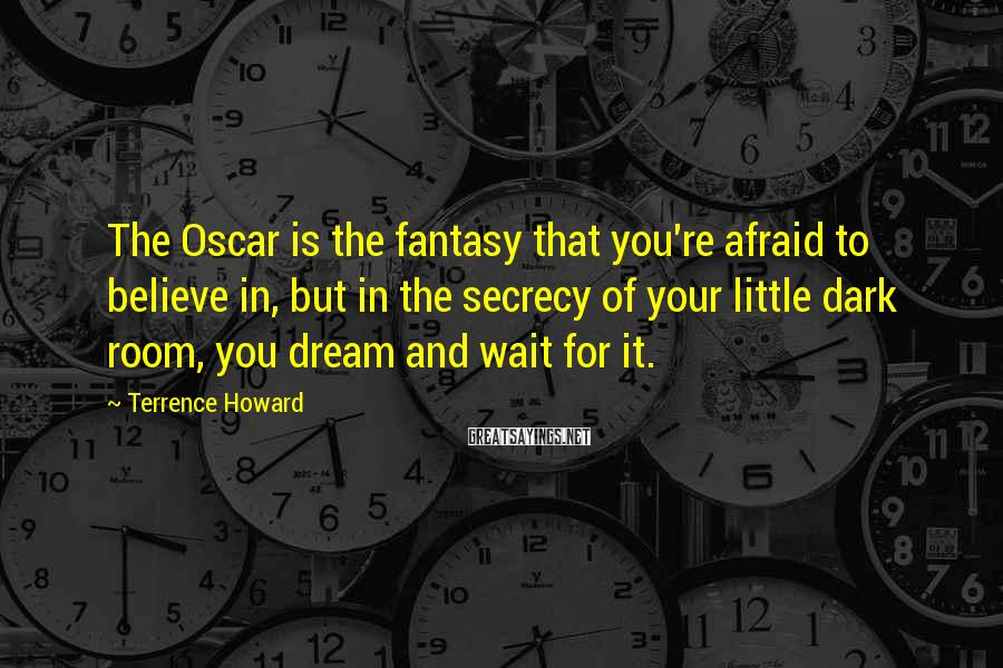 Terrence Howard Sayings: The Oscar is the fantasy that you're afraid to believe in, but in the secrecy