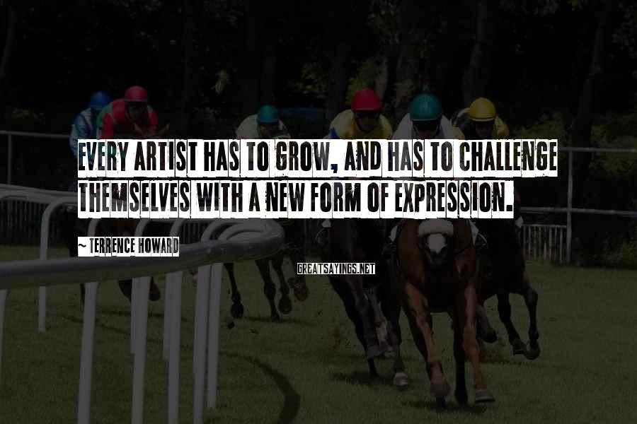 Terrence Howard Sayings: Every artist has to grow, and has to challenge themselves with a new form of