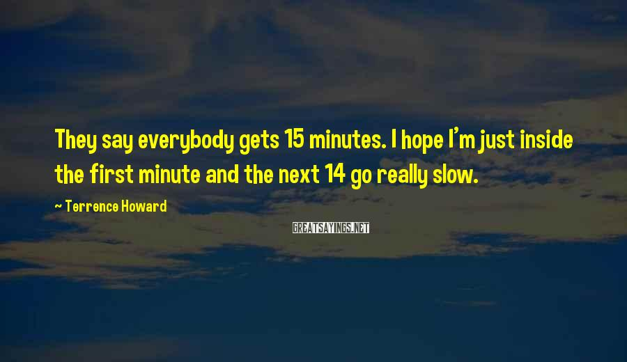 Terrence Howard Sayings: They say everybody gets 15 minutes. I hope I'm just inside the first minute and