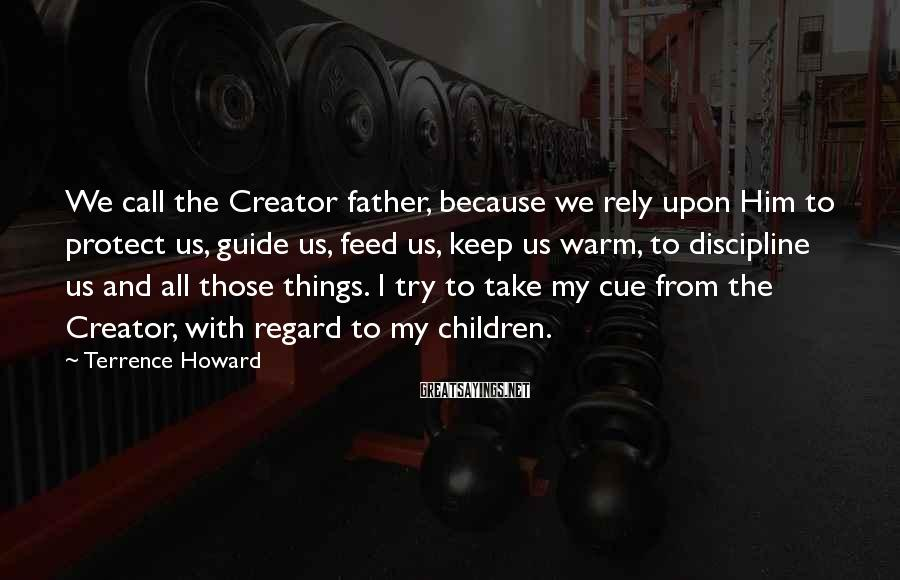 Terrence Howard Sayings: We call the Creator father, because we rely upon Him to protect us, guide us,