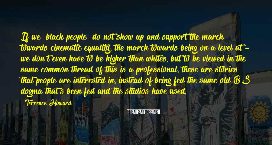 Terrence Howard Sayings: If we [black people] do not show up and support the march towards cinematic equality,