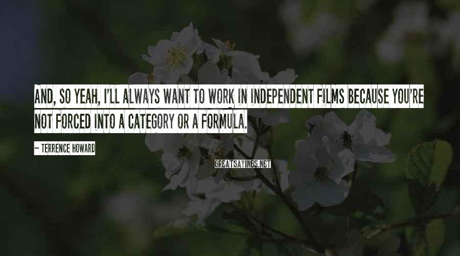 Terrence Howard Sayings: And, so yeah, I'll always want to work in independent films because you're not forced
