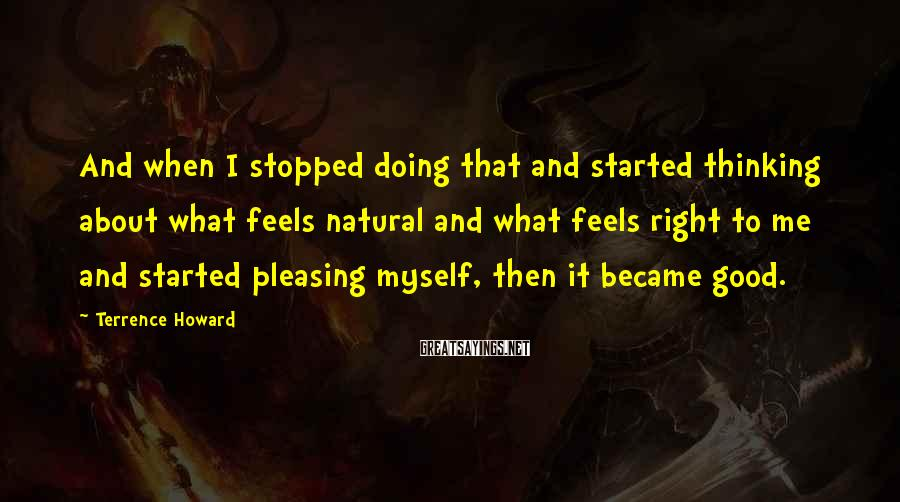 Terrence Howard Sayings: And when I stopped doing that and started thinking about what feels natural and what