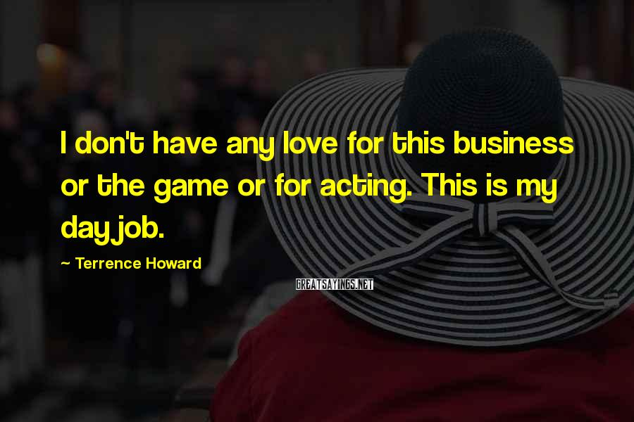 Terrence Howard Sayings: I don't have any love for this business or the game or for acting. This