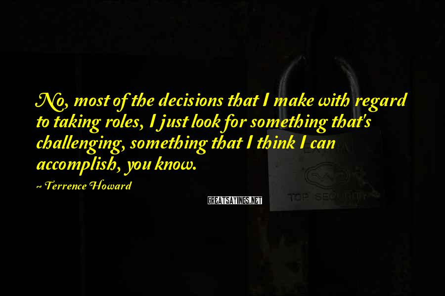 Terrence Howard Sayings: No, most of the decisions that I make with regard to taking roles, I just