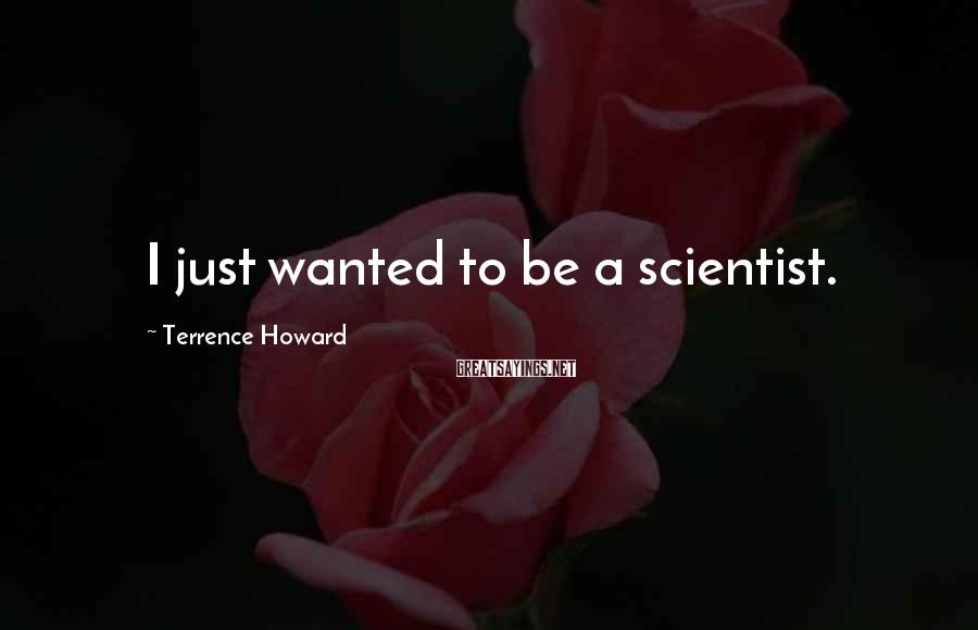 Terrence Howard Sayings: I just wanted to be a scientist.