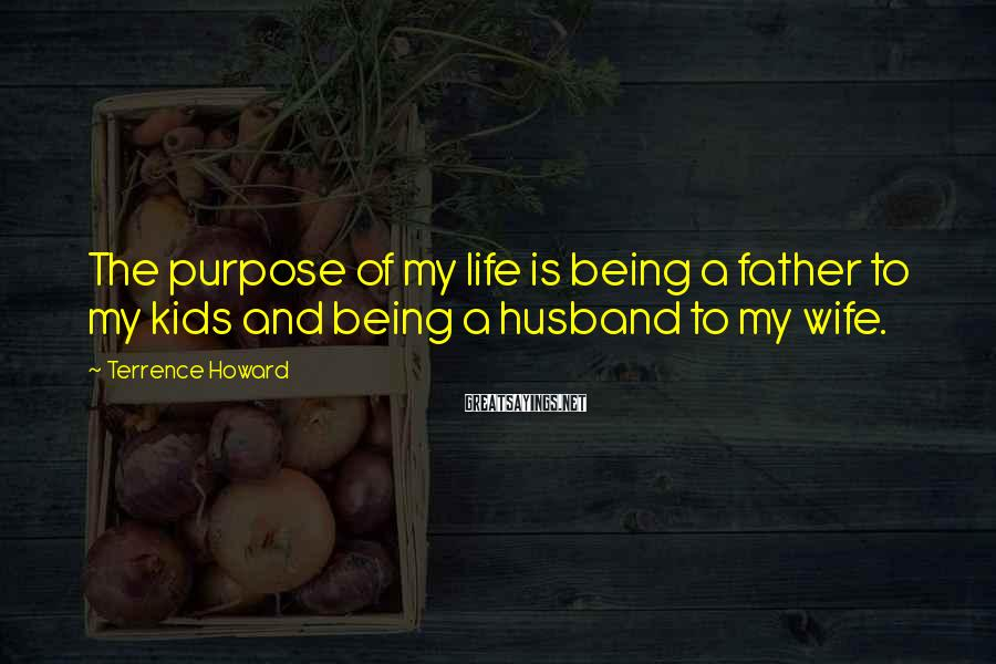 Terrence Howard Sayings: The purpose of my life is being a father to my kids and being a