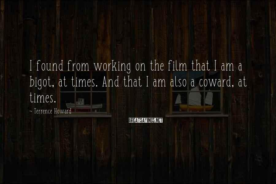 Terrence Howard Sayings: I found from working on the film that I am a bigot, at times. And