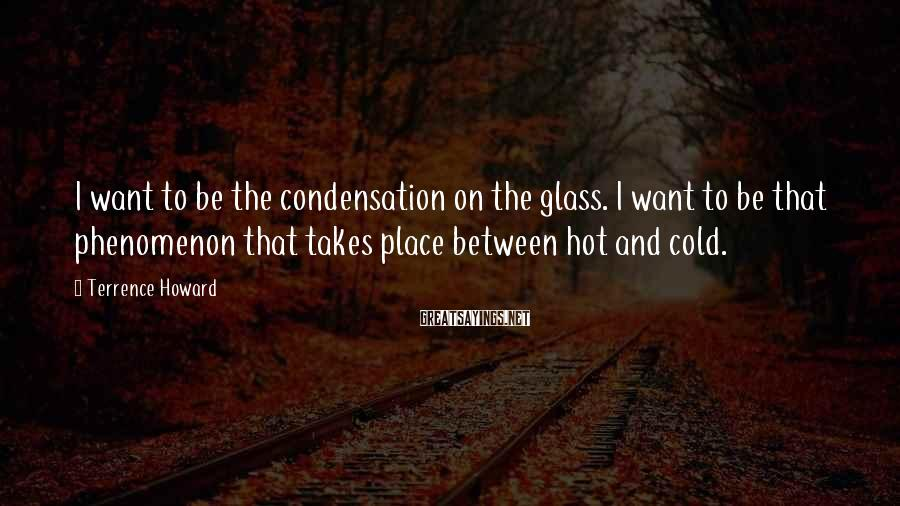 Terrence Howard Sayings: I want to be the condensation on the glass. I want to be that phenomenon
