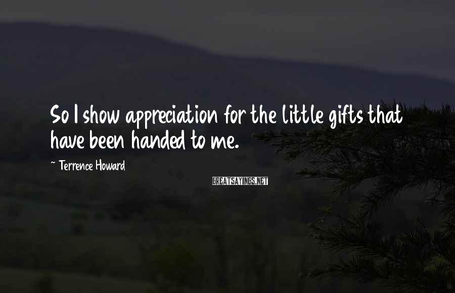 Terrence Howard Sayings: So I show appreciation for the little gifts that have been handed to me.