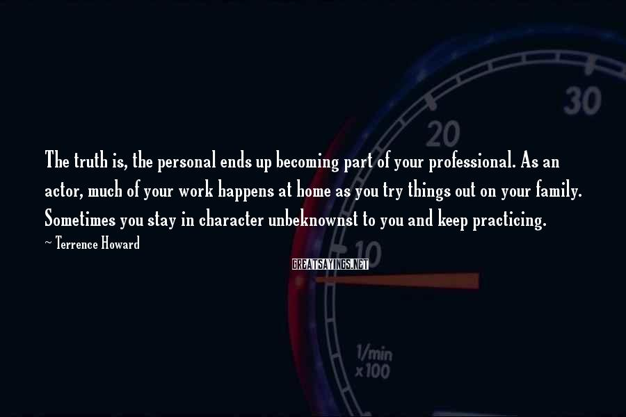 Terrence Howard Sayings: The truth is, the personal ends up becoming part of your professional. As an actor,