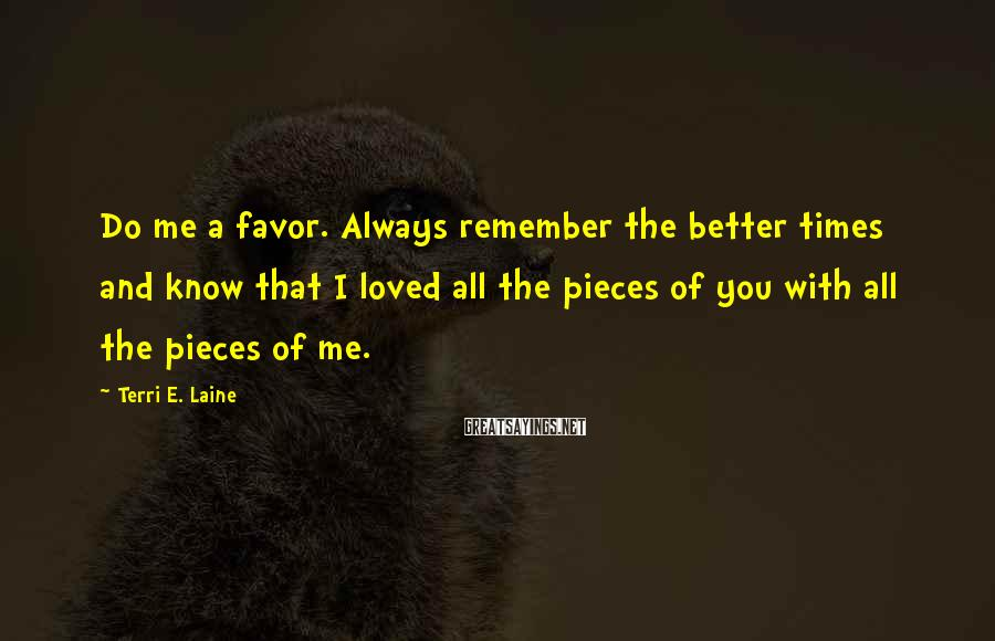 Terri E. Laine Sayings: Do me a favor. Always remember the better times and know that I loved all