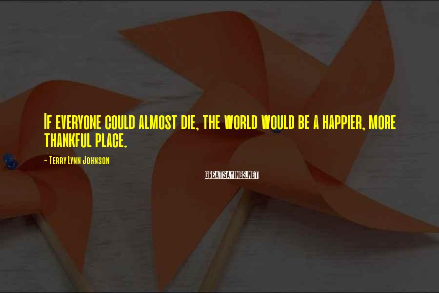 Terry Lynn Johnson Sayings: If everyone could almost die, the world would be a happier, more thankful place.