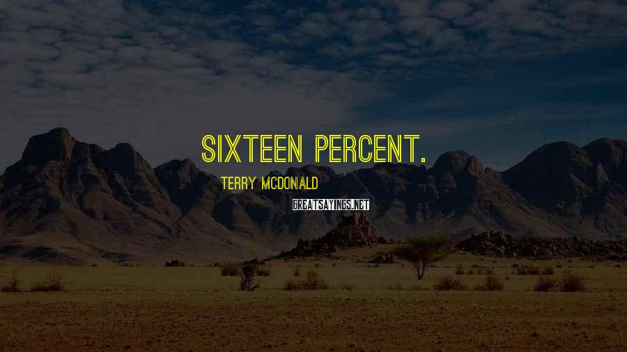 Terry McDonald Sayings: sixteen percent.
